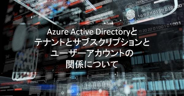 Azure Active Directoryとテナントとサブスクリプションとユーザーアカウントの関係について