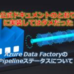 Azure Data Factory Pipelineの実行Statusについて